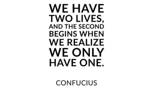 we have two lives, and the second begins when we realize we only have one